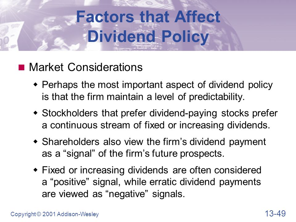 13-49 Copyright © 2001 Addison-Wesley Factors that Affect Dividend Policy Market Considerations  Perhaps the most important aspect of dividend policy