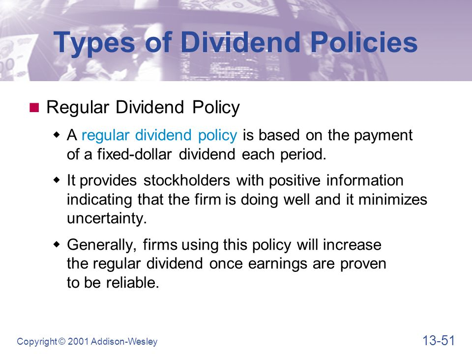 13-51 Copyright © 2001 Addison-Wesley Types of Dividend Policies Regular Dividend Policy  A regular dividend policy is based on the payment of a fixe