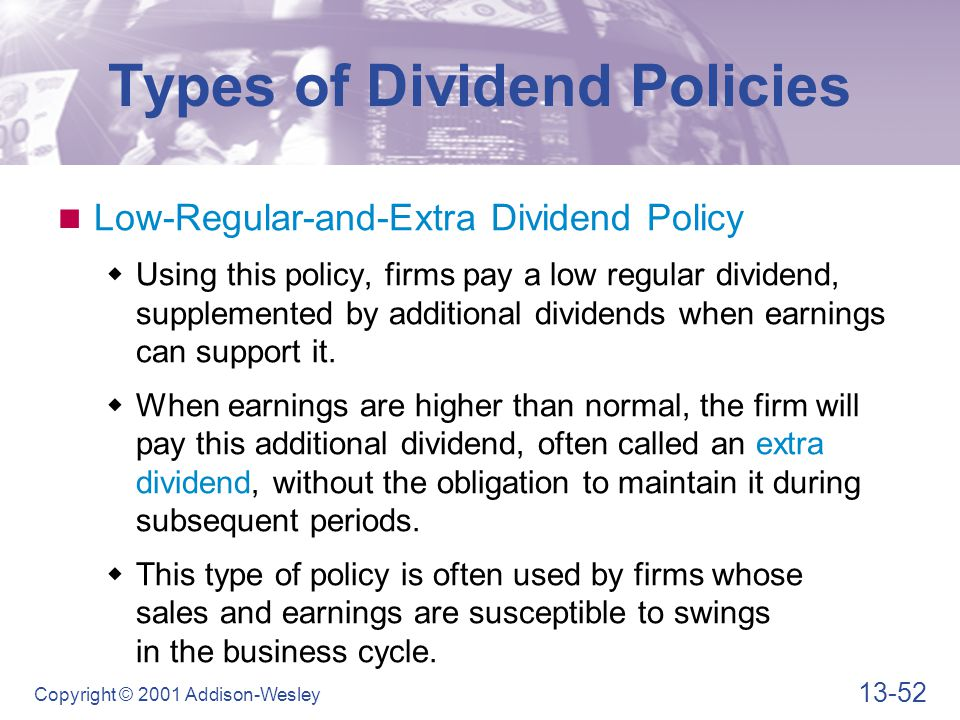 13-52 Copyright © 2001 Addison-Wesley Types of Dividend Policies Low-Regular-and-Extra Dividend Policy  Using this policy, firms pay a low regular dividend, supplemented by additional dividends when earnings can support it.