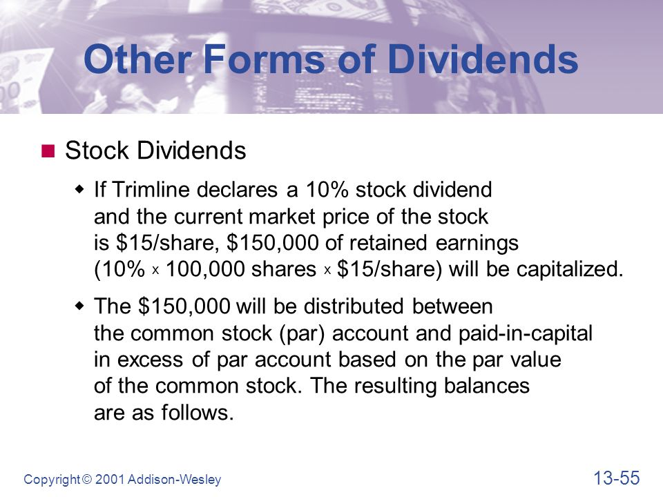 13-55 Copyright © 2001 Addison-Wesley Other Forms of Dividends Stock Dividends  If Trimline declares a 10% stock dividend and the current market pric