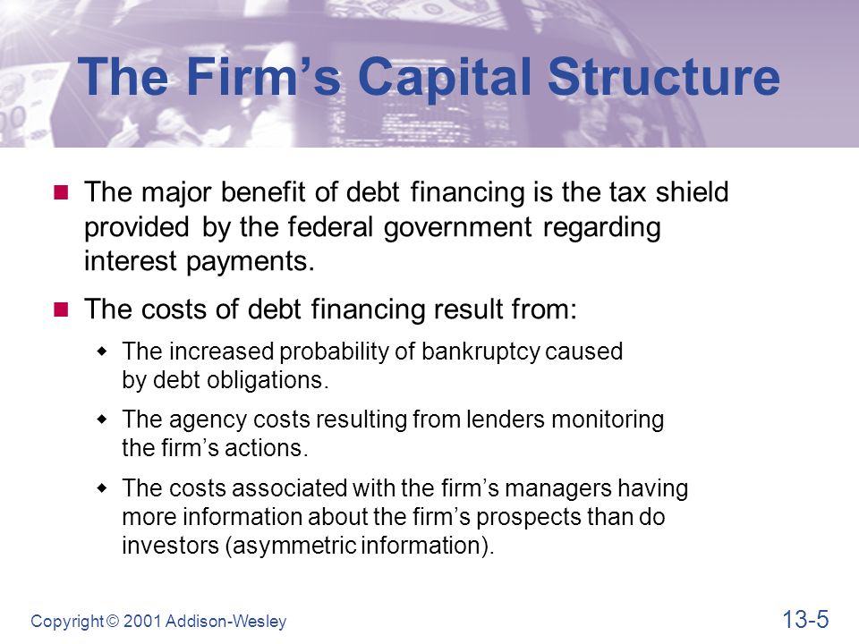 13-5 Copyright © 2001 Addison-Wesley The Firm's Capital Structure The major benefit of debt financing is the tax shield provided by the federal government regarding interest payments.