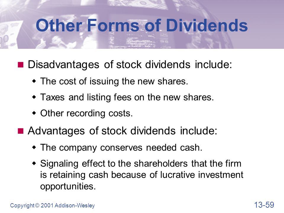 13-59 Copyright © 2001 Addison-Wesley Other Forms of Dividends Disadvantages of stock dividends include:  The cost of issuing the new shares.  Taxes