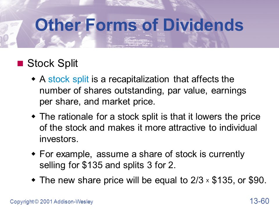 13-60 Copyright © 2001 Addison-Wesley Other Forms of Dividends Stock Split  A stock split is a recapitalization that affects the number of shares out
