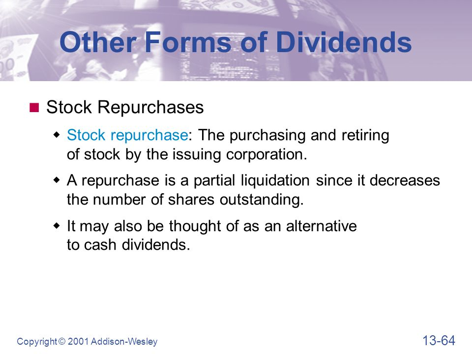 13-64 Copyright © 2001 Addison-Wesley Other Forms of Dividends Stock Repurchases  Stock repurchase: The purchasing and retiring of stock by the issui