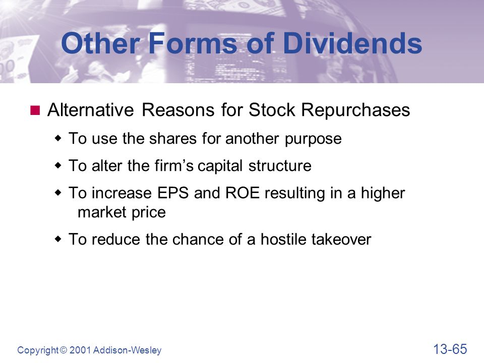 13-65 Copyright © 2001 Addison-Wesley Other Forms of Dividends Alternative Reasons for Stock Repurchases  To use the shares for another purpose  To alter the firm's capital structure  To increase EPS and ROE resulting in a higher market price  To reduce the chance of a hostile takeover