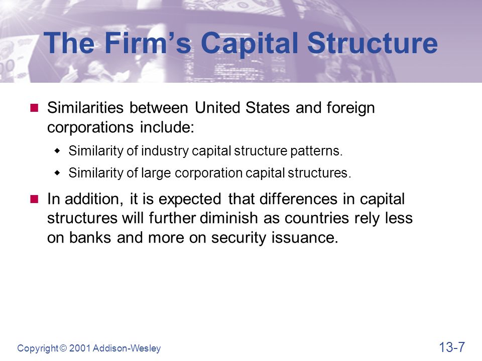 13-7 Copyright © 2001 Addison-Wesley The Firm's Capital Structure Similarities between United States and foreign corporations include:  Similarity of industry capital structure patterns.