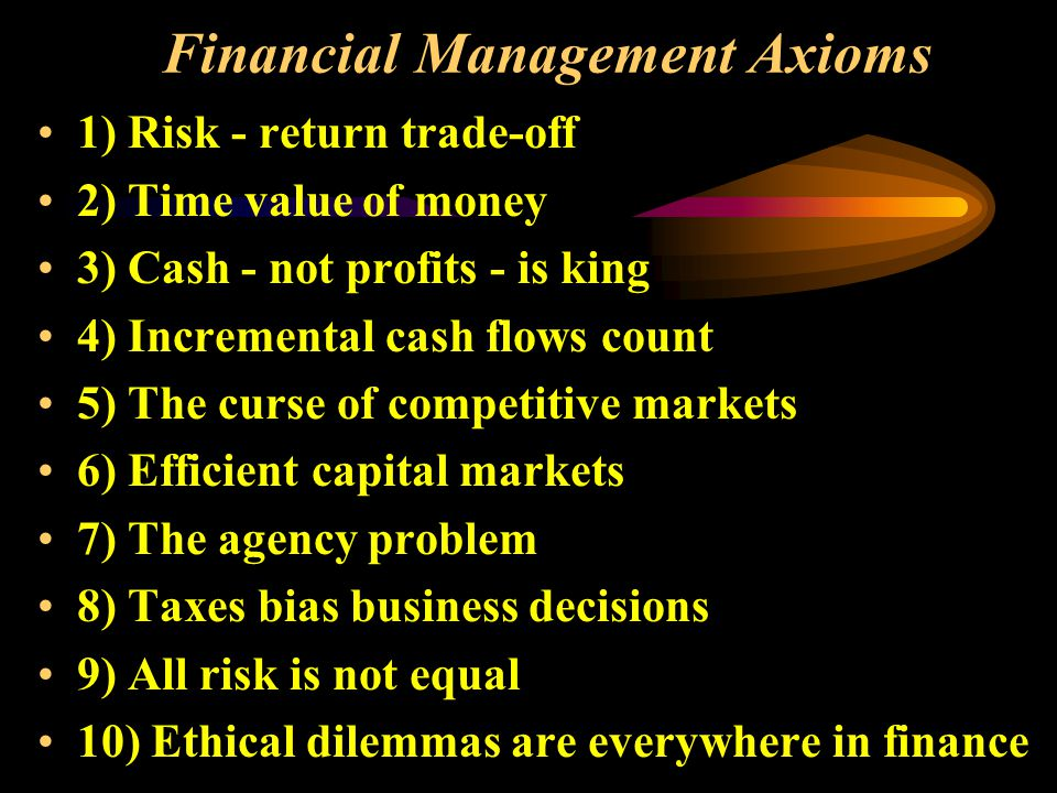 Financial Management Axioms 1) Risk - return trade-off 2) Time value of money 3) Cash - not profits - is king 4) Incremental cash flows count 5) The curse of competitive markets 6) Efficient capital markets 7) The agency problem 8) Taxes bias business decisions 9) All risk is not equal 10) Ethical dilemmas are everywhere in finance