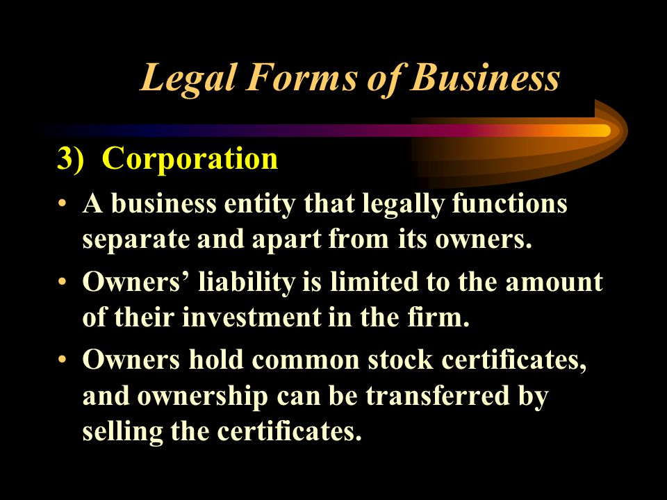 3) Corporation A business entity that legally functions separate and apart from its owners.