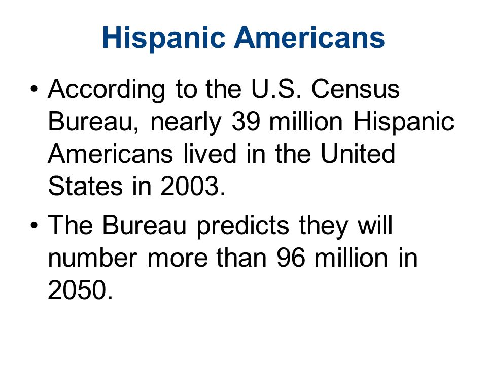 Hispanic Americans According to the U.S. Census Bureau, nearly 39 million Hispanic Americans lived in the United States in 2003. The Bureau predicts t