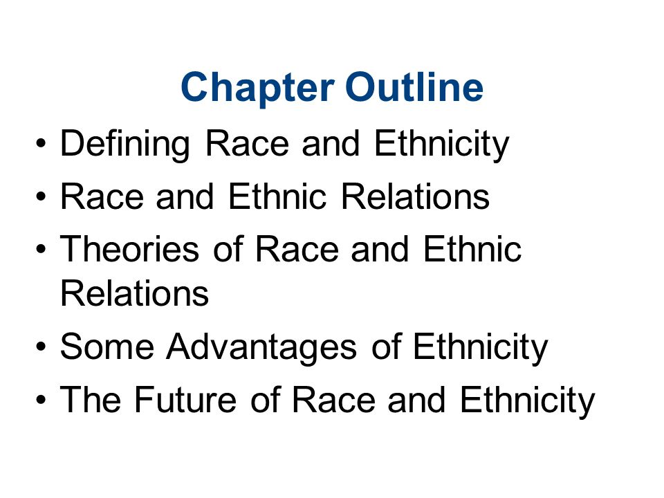 Chapter Outline Defining Race and Ethnicity Race and Ethnic Relations Theories of Race and Ethnic Relations Some Advantages of Ethnicity The Future of Race and Ethnicity