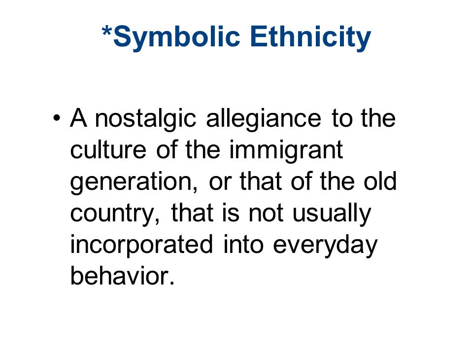 *Symbolic Ethnicity A nostalgic allegiance to the culture of the immigrant generation, or that of the old country, that is not usually incorporated into everyday behavior.