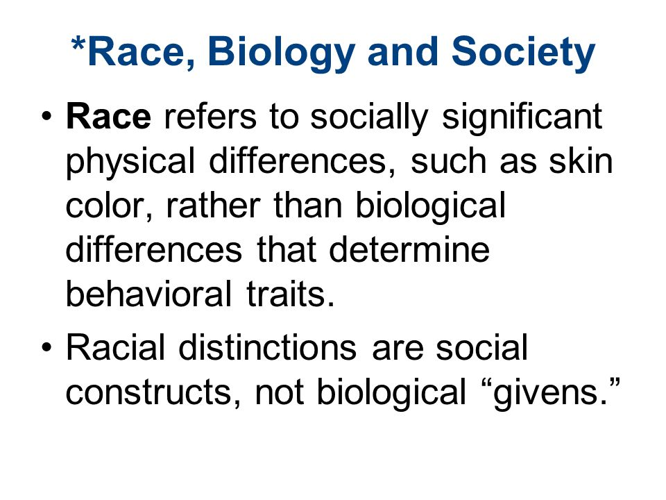 *Race, Biology and Society Race refers to socially significant physical differences, such as skin color, rather than biological differences that determine behavioral traits.