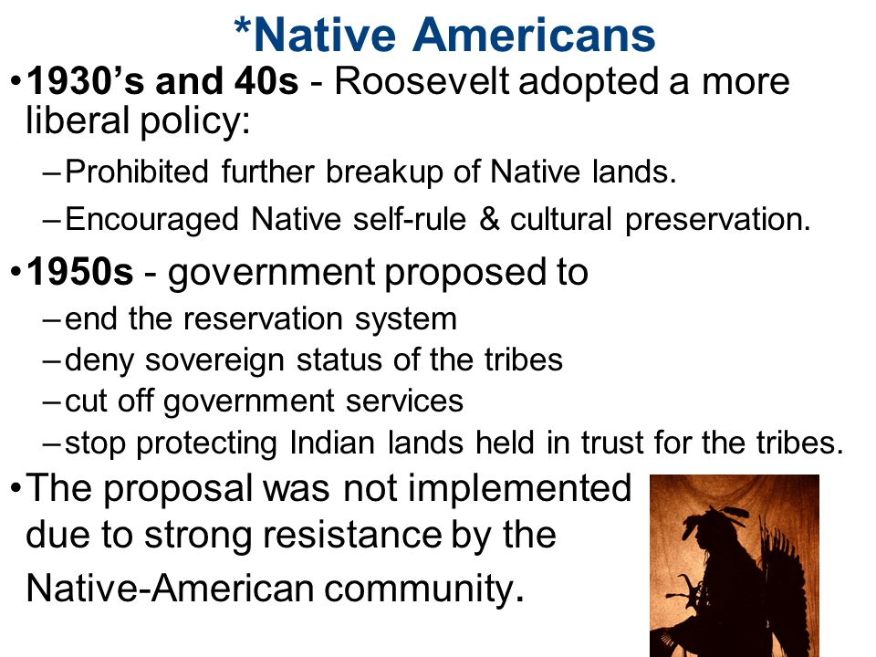 *Native Americans 1930's and 40s - Roosevelt adopted a more liberal policy: –Prohibited further breakup of Native lands.