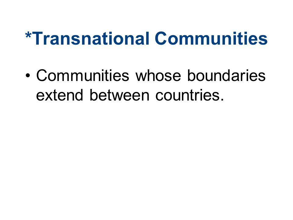 *Transnational Communities Communities whose boundaries extend between countries.