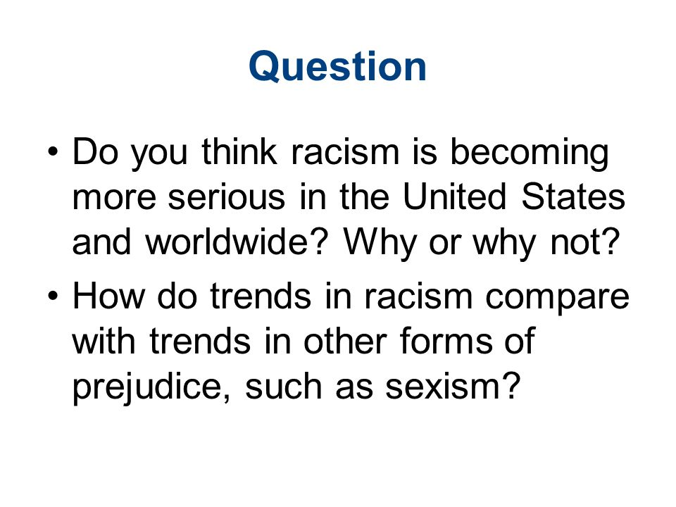 Question Do you think racism is becoming more serious in the United States and worldwide.