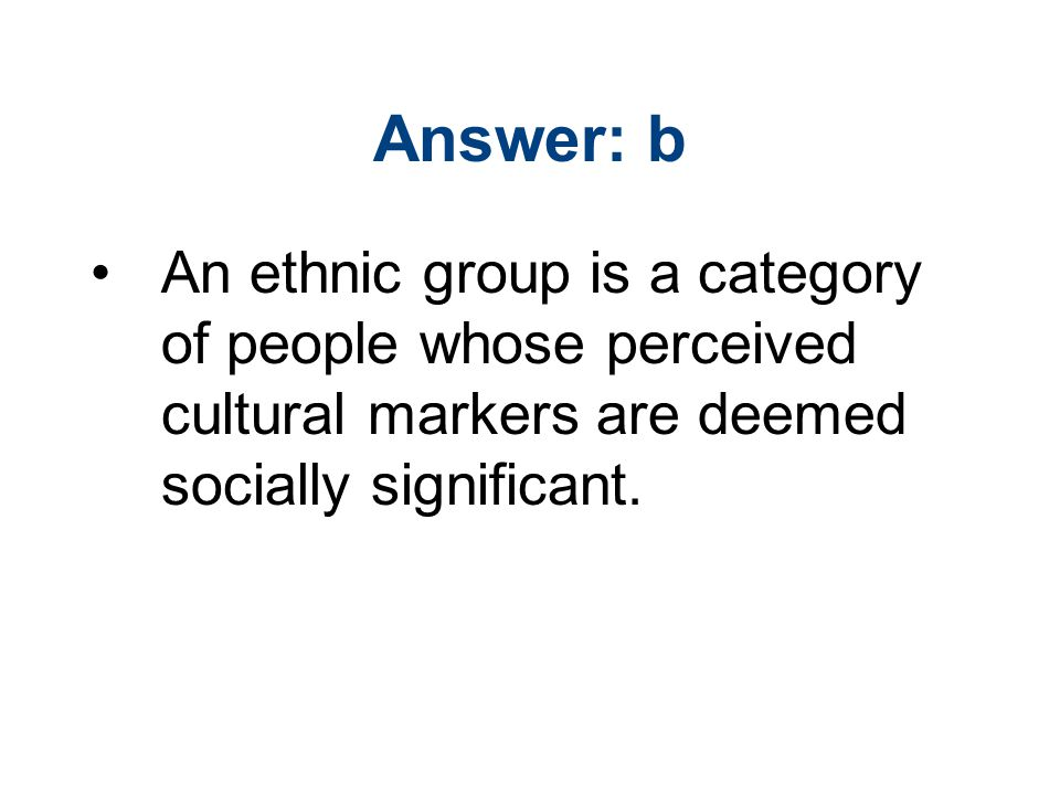 Answer: b An ethnic group is a category of people whose perceived cultural markers are deemed socially significant.