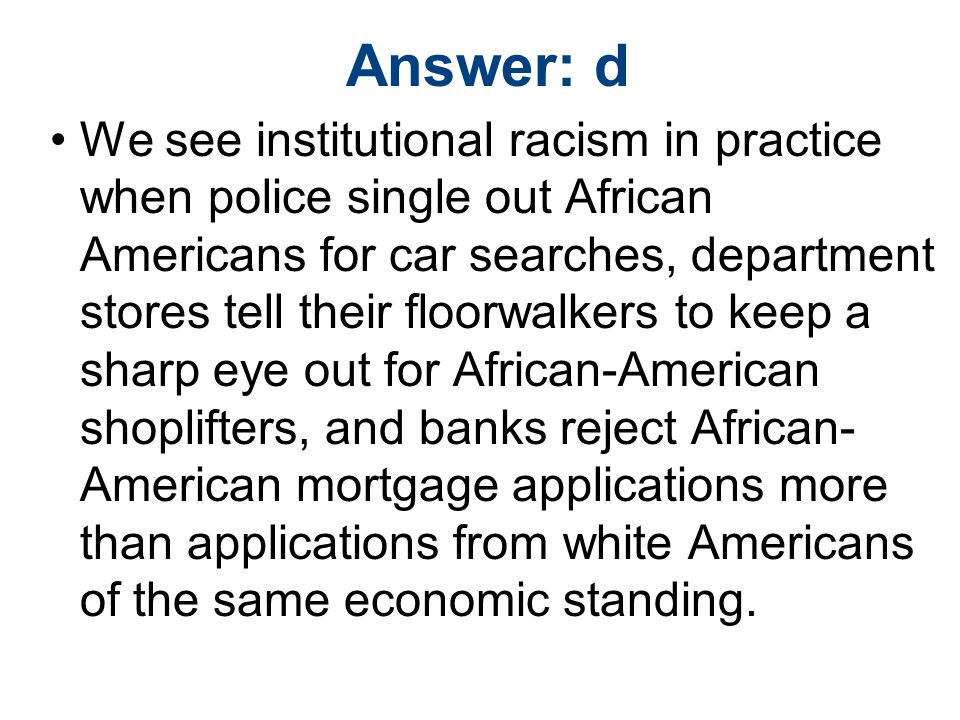 Answer: d We see institutional racism in practice when police single out African Americans for car searches, department stores tell their floorwalkers to keep a sharp eye out for African-American shoplifters, and banks reject African- American mortgage applications more than applications from white Americans of the same economic standing.