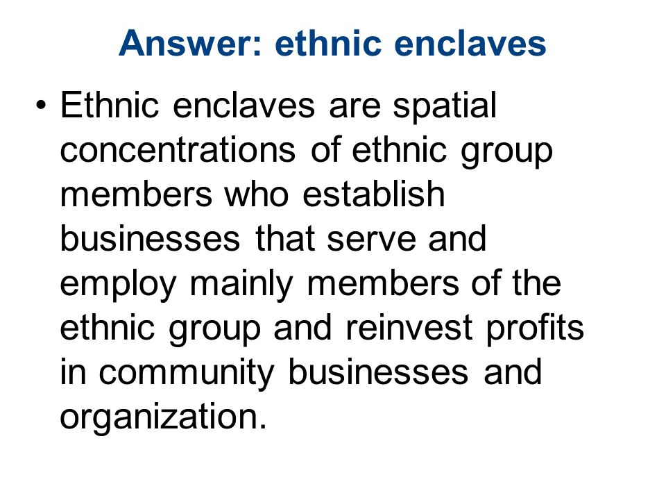 Answer: ethnic enclaves Ethnic enclaves are spatial concentrations of ethnic group members who establish businesses that serve and employ mainly members of the ethnic group and reinvest profits in community businesses and organization.