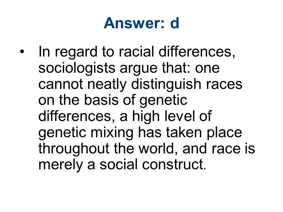 Answer: d In regard to racial differences, sociologists argue that: one cannot neatly distinguish races on the basis of genetic differences, a high level of genetic mixing has taken place throughout the world, and race is merely a social construct.