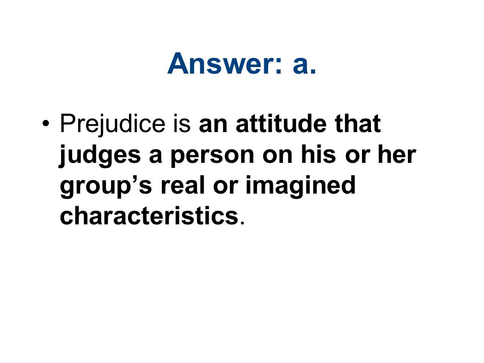 Answer: a. Prejudice is an attitude that judges a person on his or her group's real or imagined characteristics.