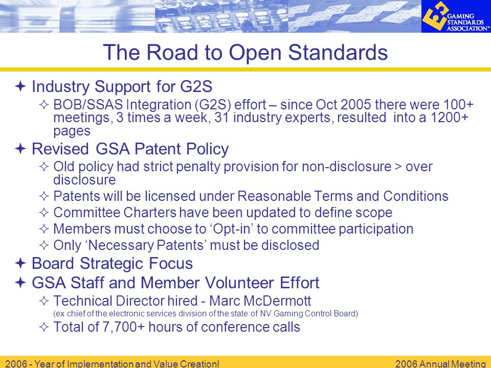 2006 - Year of Implementation and Value Creation!2006 Annual Meeting The Road to Open Standards  Industry Support for G2S  BOB/SSAS Integration (G2S) effort – since Oct 2005 there were 100+ meetings, 3 times a week, 31 industry experts, resulted into a 1200+ pages  Revised GSA Patent Policy  Old policy had strict penalty provision for non-disclosure > over disclosure  Patents will be licensed under Reasonable Terms and Conditions  Committee Charters have been updated to define scope  Members must choose to 'Opt-in' to committee participation  Only 'Necessary Patents' must be disclosed  Board Strategic Focus  GSA Staff and Member Volunteer Effort  Technical Director hired - Marc McDermott (ex chief of the electronic services division of the state of NV Gaming Control Board)  Total of 7,700+ hours of conference calls