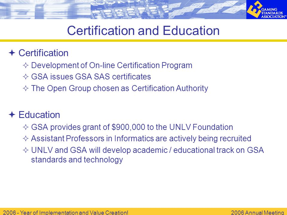 2006 - Year of Implementation and Value Creation!2006 Annual Meeting Certification and Education  Certification  Development of On-line Certification Program  GSA issues GSA SAS certificates  The Open Group chosen as Certification Authority  Education  GSA provides grant of $900,000 to the UNLV Foundation  Assistant Professors in Informatics are actively being recruited  UNLV and GSA will develop academic / educational track on GSA standards and technology