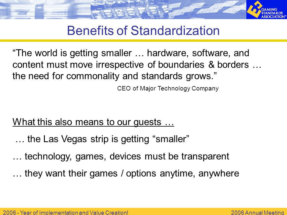 2006 - Year of Implementation and Value Creation!2006 Annual Meeting Benefits of Standardization The world is getting smaller … hardware, software, and content must move irrespective of boundaries & borders … the need for commonality and standards grows. CEO of Major Technology Company What this also means to our guests … … the Las Vegas strip is getting smaller … technology, games, devices must be transparent … they want their games / options anytime, anywhere
