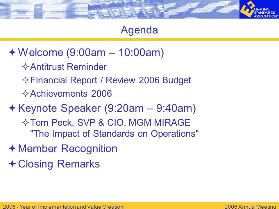 2006 - Year of Implementation and Value Creation!2006 Annual Meeting  Welcome (9:00am – 10:00am)  Antitrust Reminder  Financial Report / Review 2006 Budget  Achievements 2006  Keynote Speaker (9:20am – 9:40am)  Tom Peck, SVP & CIO, MGM MIRAGE The Impact of Standards on Operations  Member Recognition  Closing Remarks Agenda