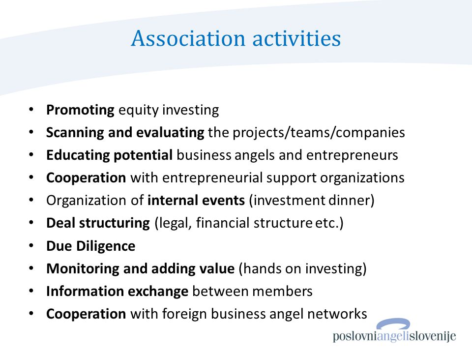 Association activities Promoting equity investing Scanning and evaluating the projects/teams/companies Educating potential business angels and entrepreneurs Cooperation with entrepreneurial support organizations Organization of internal events (investment dinner) Deal structuring (legal, financial structure etc.) Due Diligence Monitoring and adding value (hands on investing) Information exchange between members Cooperation with foreign business angel networks