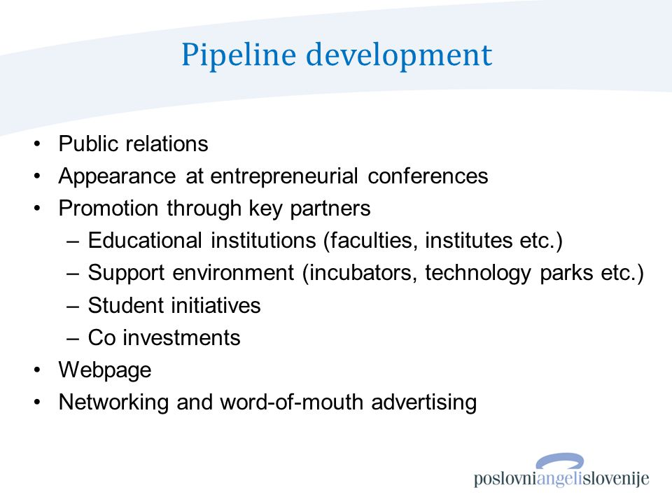 Pipeline development Public relations Appearance at entrepreneurial conferences Promotion through key partners –Educational institutions (faculties, institutes etc.) –Support environment (incubators, technology parks etc.) –Student initiatives –Co investments Webpage Networking and word-of-mouth advertising