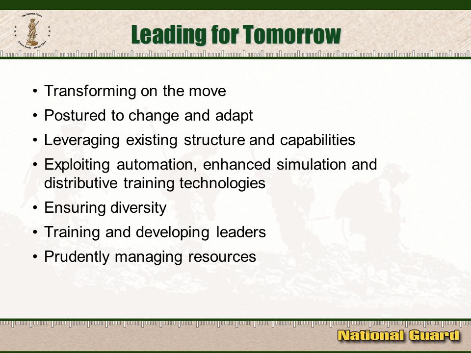 Leading for Tomorrow Transforming on the move Postured to change and adapt Leveraging existing structure and capabilities Exploiting automation, enhanced simulation and distributive training technologies Ensuring diversity Training and developing leaders Prudently managing resources