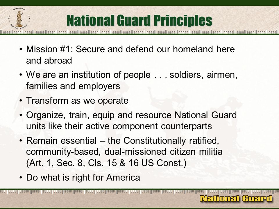 National Guard Principles Mission #1: Secure and defend our homeland here and abroad We are an institution of people...