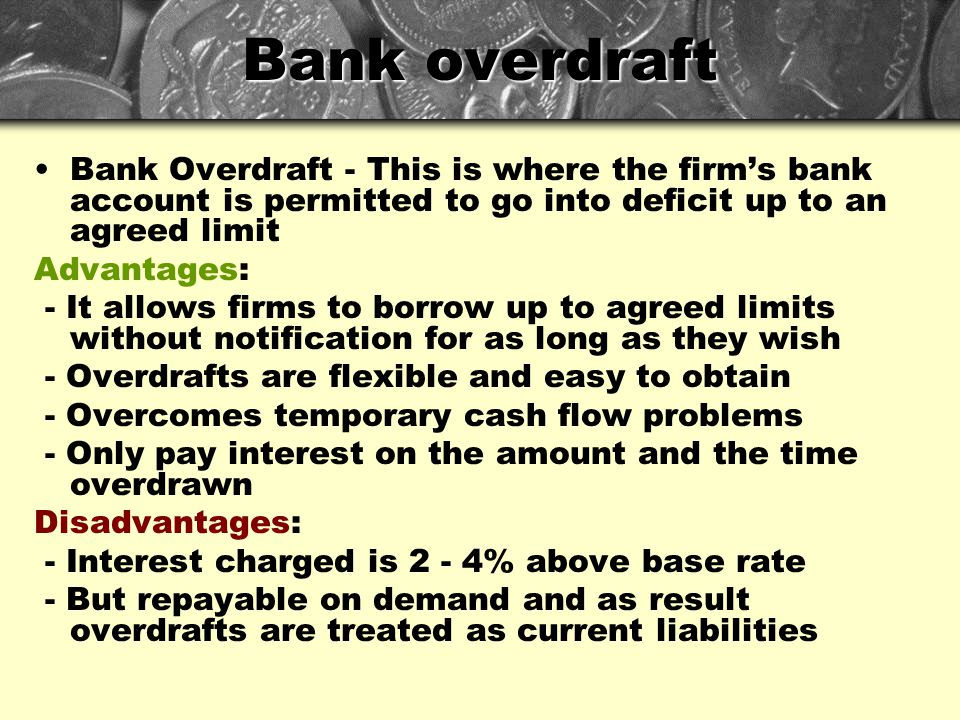 Bank overdraft Bank Overdraft - This is where the firm's bank account is permitted to go into deficit up to an agreed limit Advantages: - It allows fi