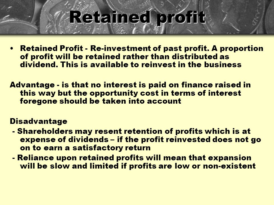 Retained profit Retained Profit - Re-investment of past profit. A proportion of profit will be retained rather than distributed as dividend. This is a
