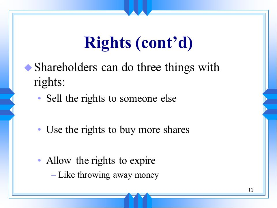 11 Rights (cont'd) u Shareholders can do three things with rights: Sell the rights to someone else Use the rights to buy more shares Allow the rights to expire –Like throwing away money