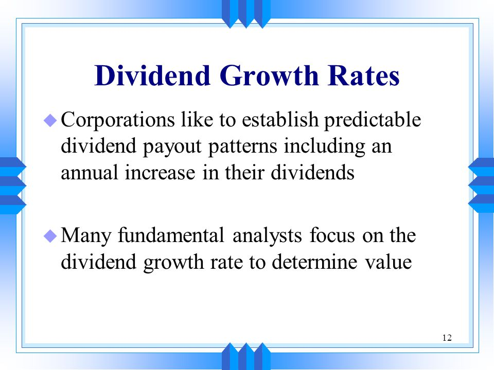 12 Dividend Growth Rates u Corporations like to establish predictable dividend payout patterns including an annual increase in their dividends u Many fundamental analysts focus on the dividend growth rate to determine value