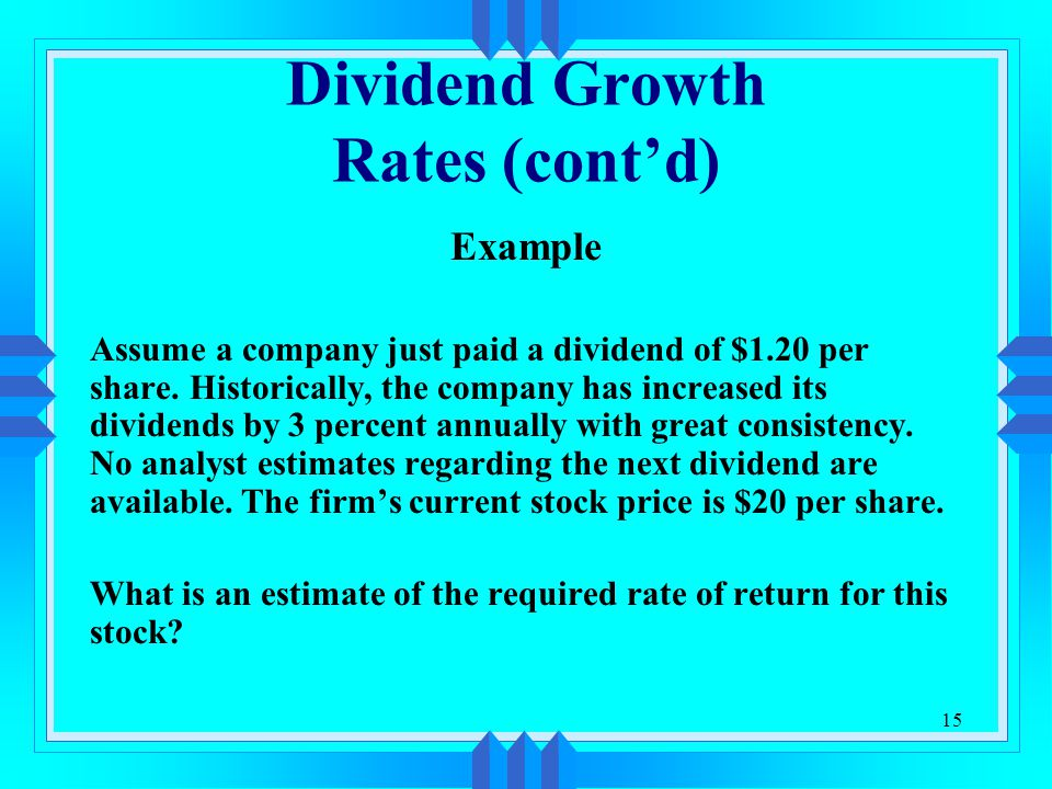 15 Dividend Growth Rates (cont'd) Example Assume a company just paid a dividend of $1.20 per share.