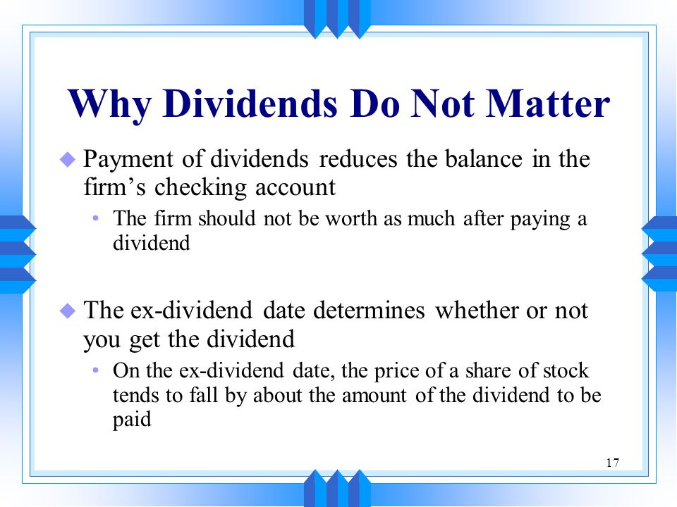 17 Why Dividends Do Not Matter u Payment of dividends reduces the balance in the firm's checking account The firm should not be worth as much after paying a dividend u The ex-dividend date determines whether or not you get the dividend On the ex-dividend date, the price of a share of stock tends to fall by about the amount of the dividend to be paid