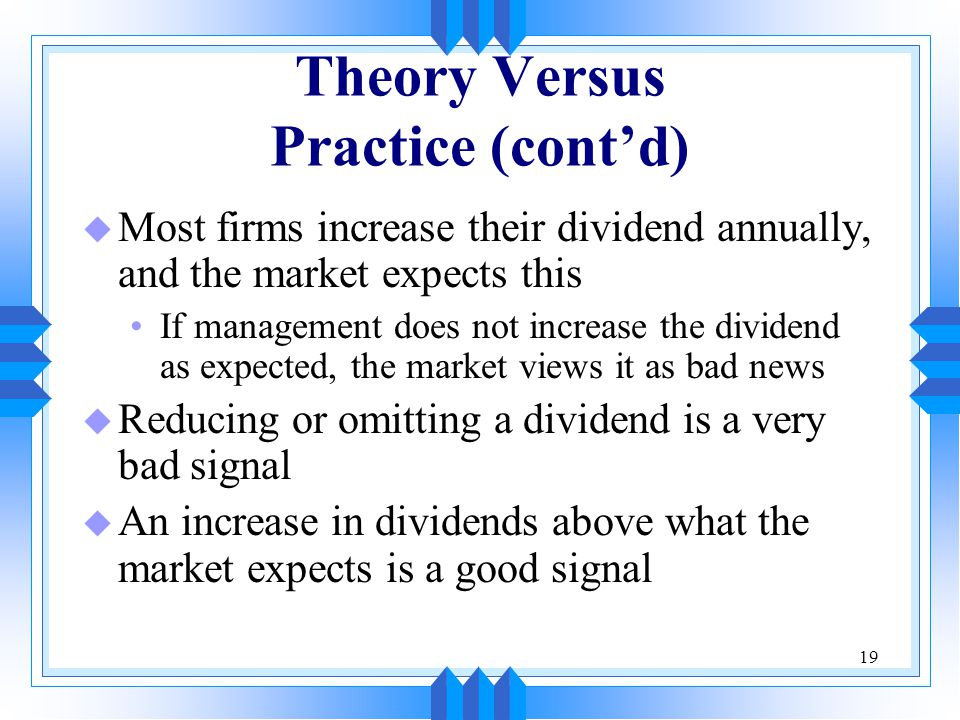 19 Theory Versus Practice (cont'd) u Most firms increase their dividend annually, and the market expects this If management does not increase the dividend as expected, the market views it as bad news u Reducing or omitting a dividend is a very bad signal u An increase in dividends above what the market expects is a good signal