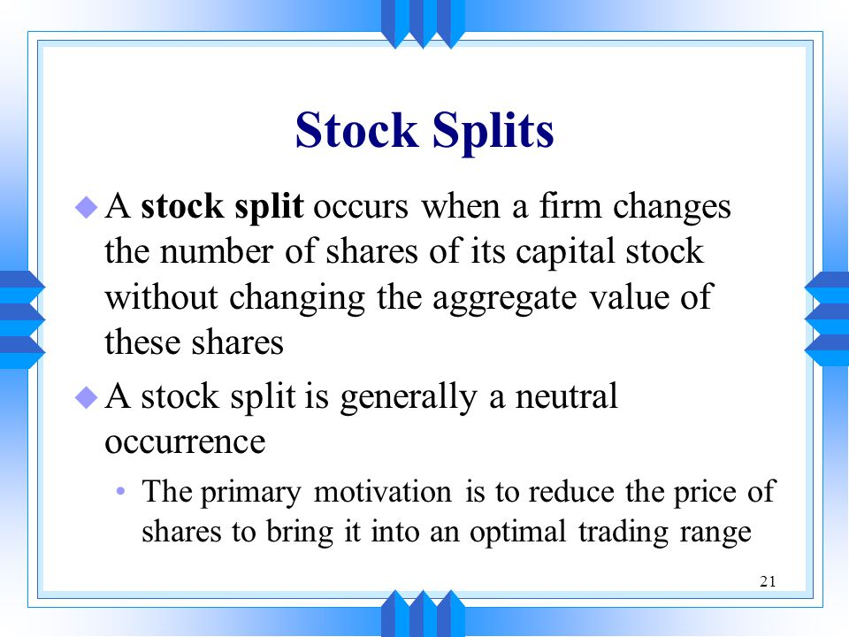21 Stock Splits u A stock split occurs when a firm changes the number of shares of its capital stock without changing the aggregate value of these shares u A stock split is generally a neutral occurrence The primary motivation is to reduce the price of shares to bring it into an optimal trading range