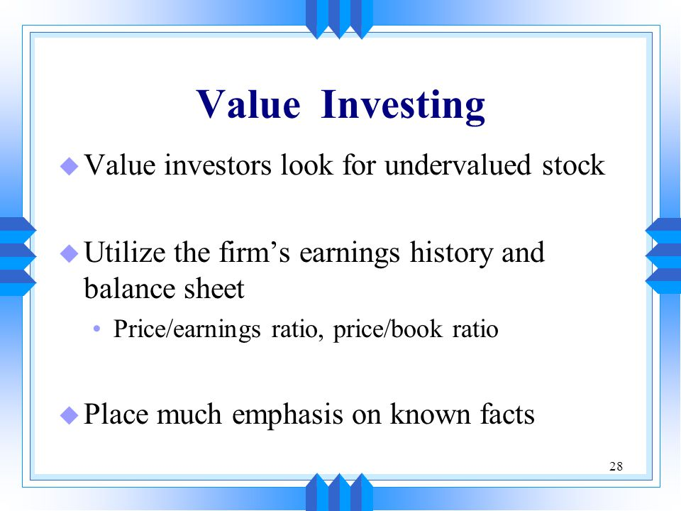 28 Value Investing u Value investors look for undervalued stock u Utilize the firm's earnings history and balance sheet Price/earnings ratio, price/book ratio u Place much emphasis on known facts