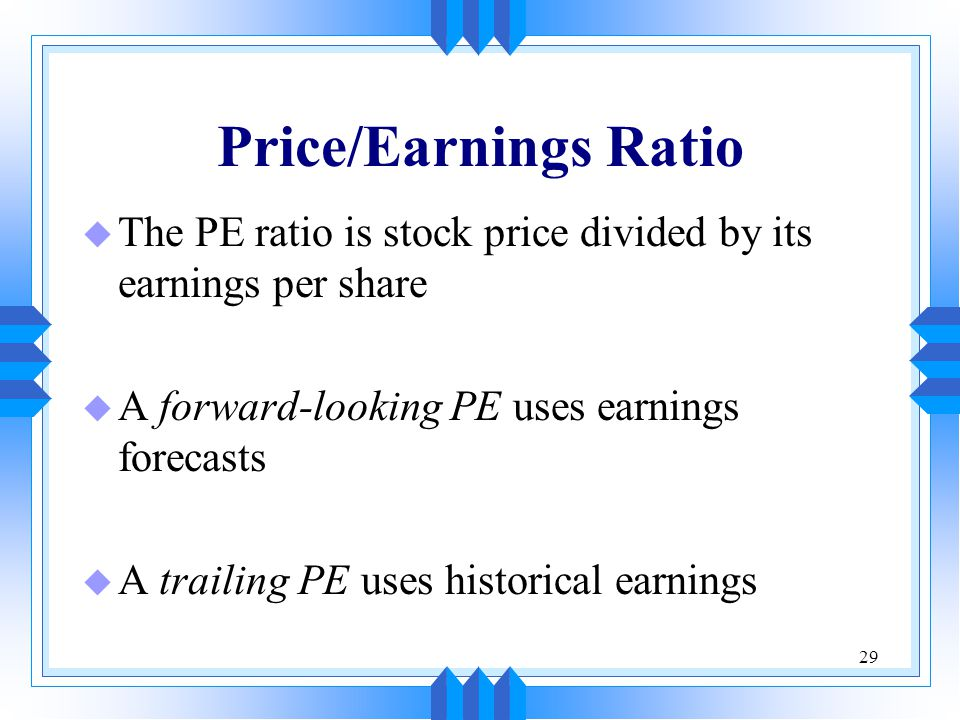 29 Price/Earnings Ratio u The PE ratio is stock price divided by its earnings per share u A forward-looking PE uses earnings forecasts u A trailing PE uses historical earnings
