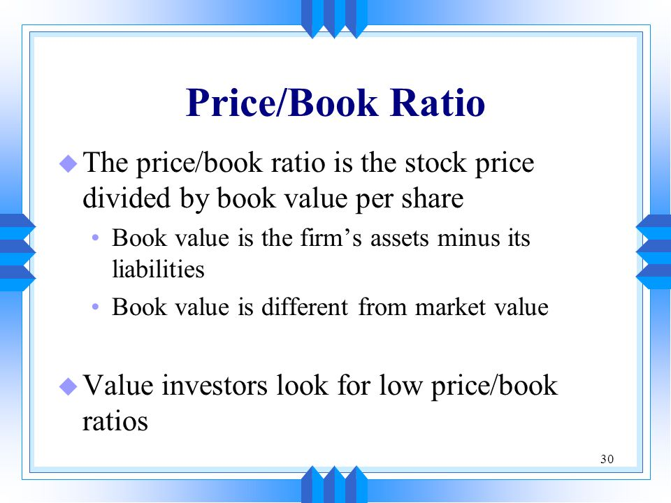 30 Price/Book Ratio u The price/book ratio is the stock price divided by book value per share Book value is the firm's assets minus its liabilities Book value is different from market value u Value investors look for low price/book ratios