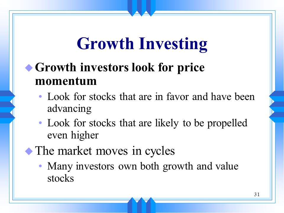31 Growth Investing u Growth investors look for price momentum Look for stocks that are in favor and have been advancing Look for stocks that are likely to be propelled even higher u The market moves in cycles Many investors own both growth and value stocks