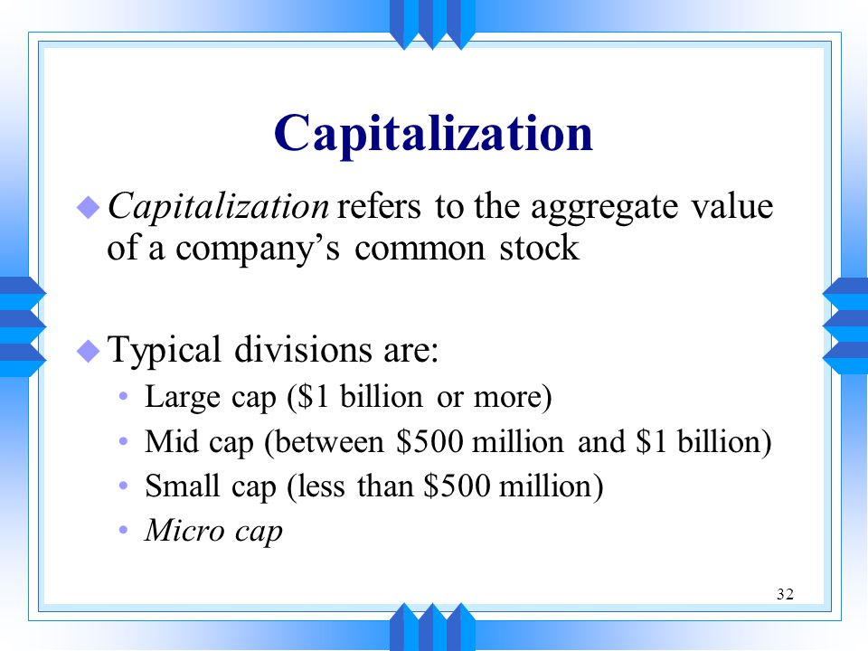 32 Capitalization u Capitalization refers to the aggregate value of a company's common stock u Typical divisions are: Large cap ($1 billion or more) Mid cap (between $500 million and $1 billion) Small cap (less than $500 million) Micro cap