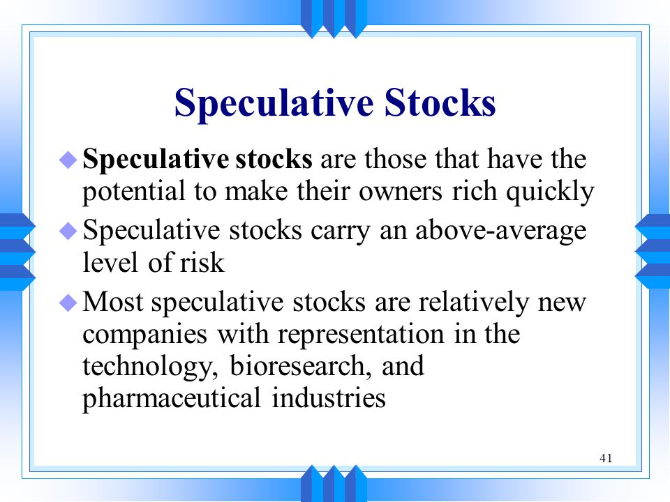 41 Speculative Stocks u Speculative stocks are those that have the potential to make their owners rich quickly u Speculative stocks carry an above-average level of risk u Most speculative stocks are relatively new companies with representation in the technology, bioresearch, and pharmaceutical industries