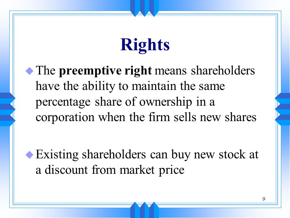 9 Rights u The preemptive right means shareholders have the ability to maintain the same percentage share of ownership in a corporation when the firm sells new shares u Existing shareholders can buy new stock at a discount from market price