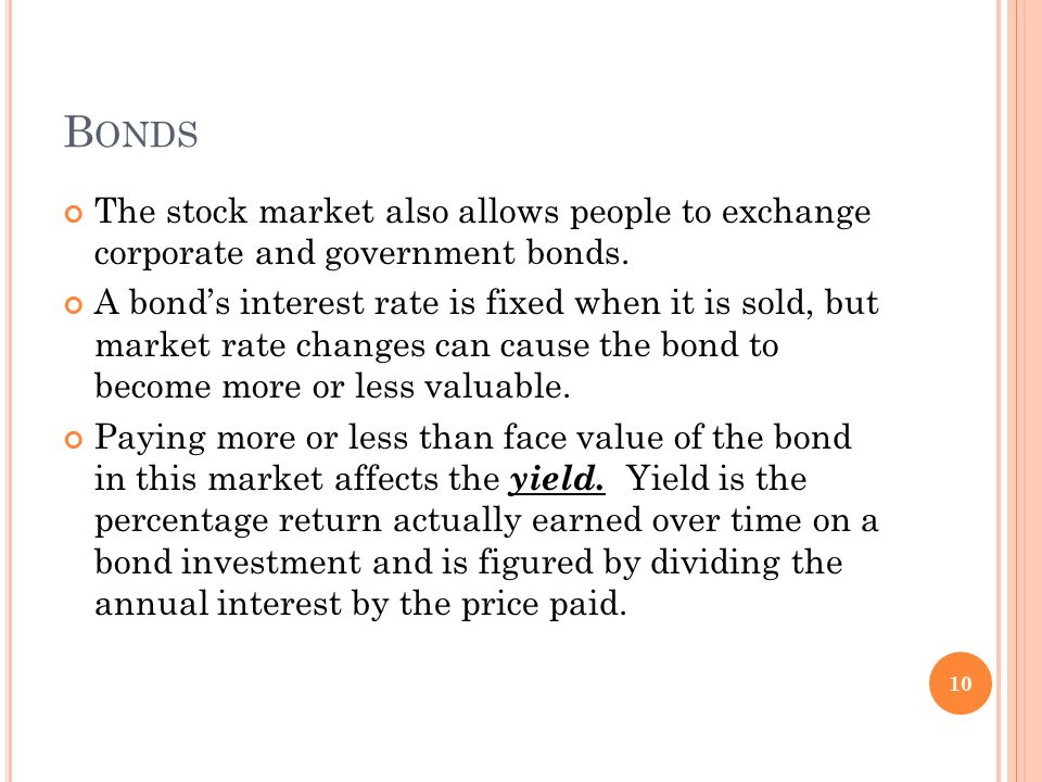 B ONDS The stock market also allows people to exchange corporate and government bonds. A bond's interest rate is fixed when it is sold, but market rat
