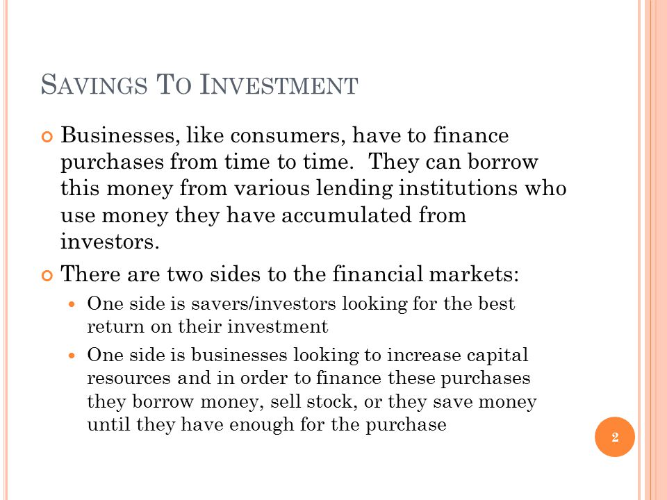 S AVINGS T O I NVESTMENT Businesses, like consumers, have to finance purchases from time to time. They can borrow this money from various lending inst
