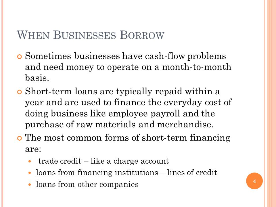 W HEN B USINESSES B ORROW Sometimes businesses have cash-flow problems and need money to operate on a month-to-month basis. Short-term loans are typic